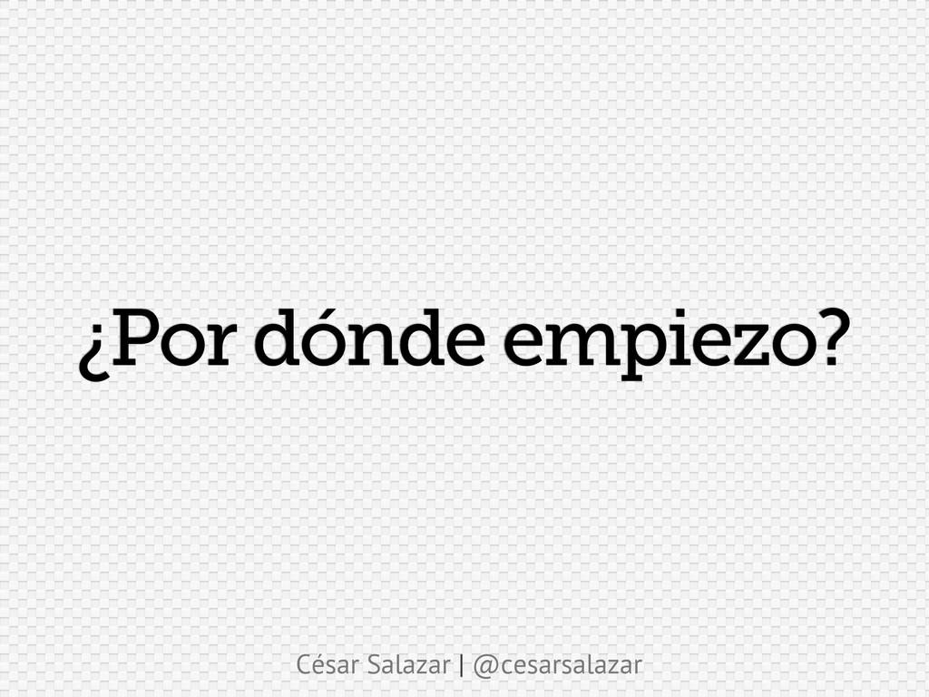 César Salazar | @cesarsalazar ¿Por dónde empiez...