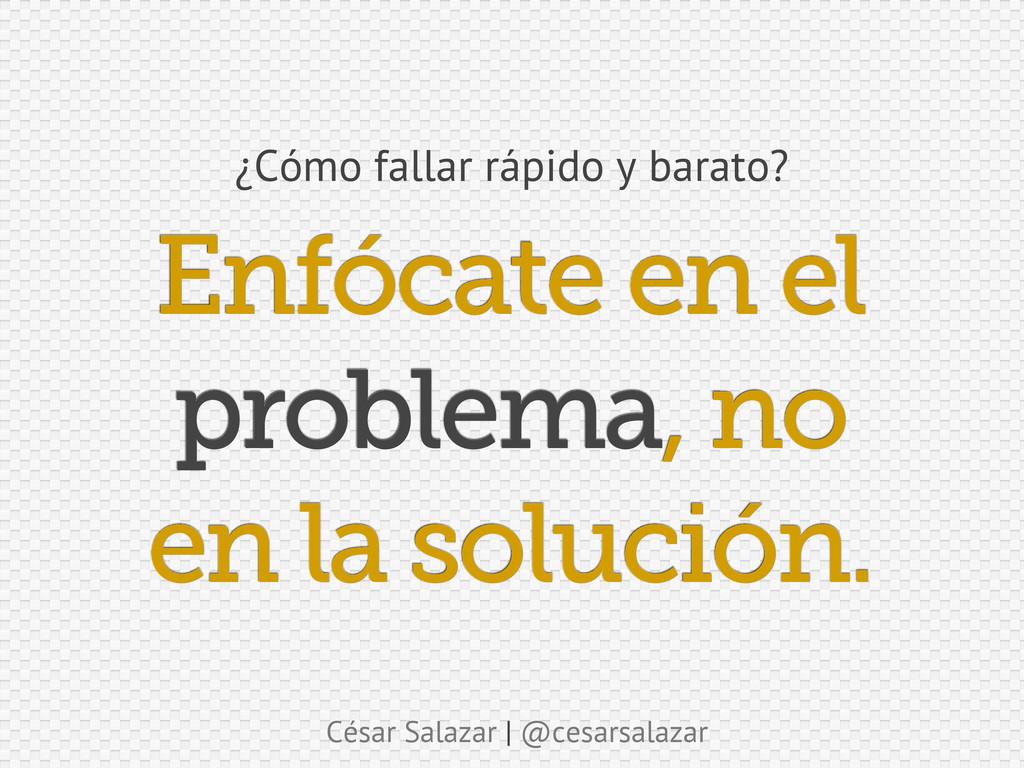 César Salazar | @cesarsalazar Enfócate en el pr...