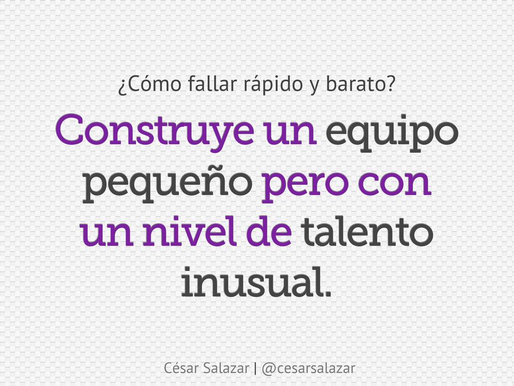 César Salazar | @cesarsalazar Construye un equi...
