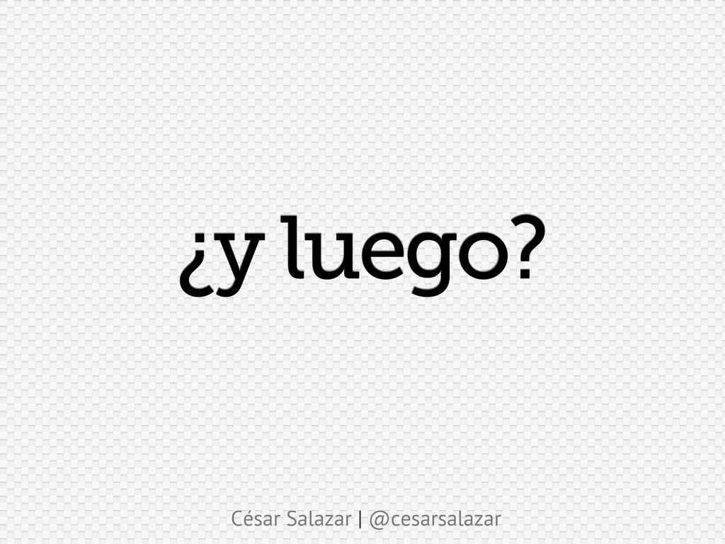César Salazar | @cesarsalazar ¿y luego?