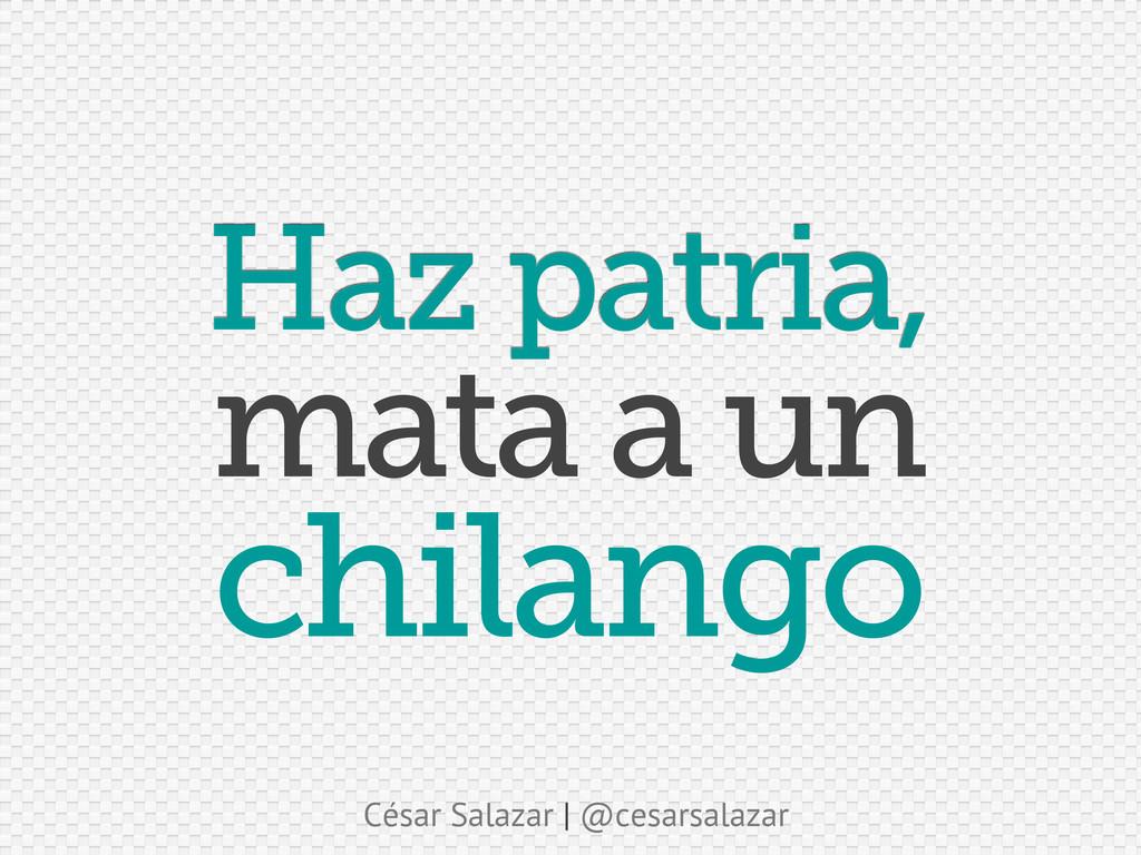 César Salazar | @cesarsalazar Haz patria, chila...