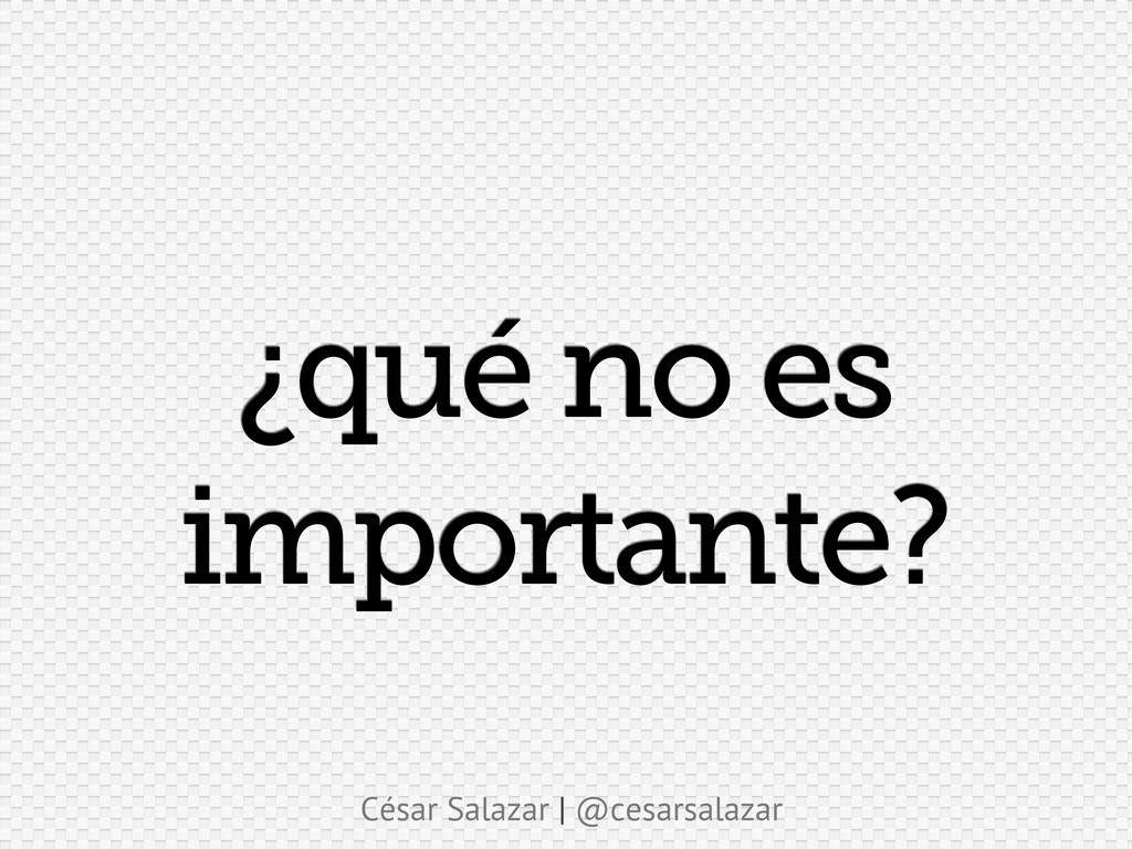 César Salazar | @cesarsalazar ¿qué no es import...