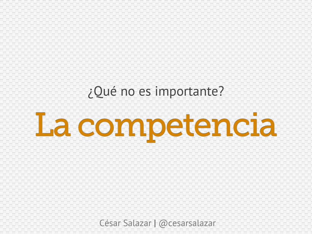 César Salazar | @cesarsalazar La competencia ¿Q...