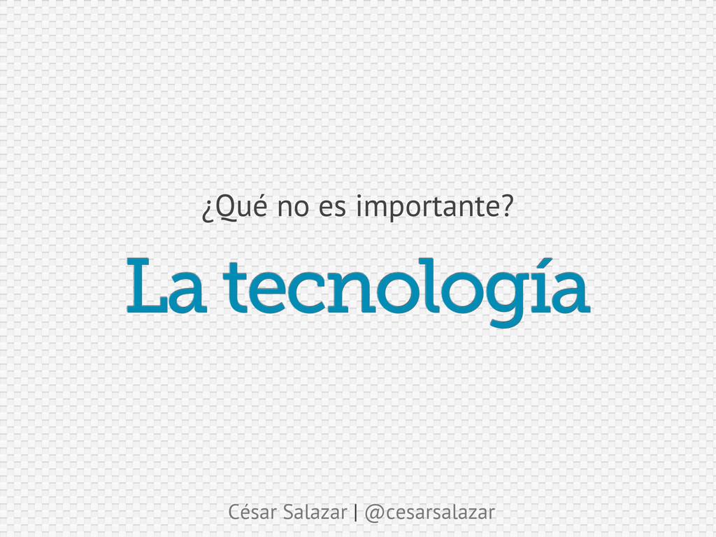 César Salazar | @cesarsalazar La tecnología ¿Qu...