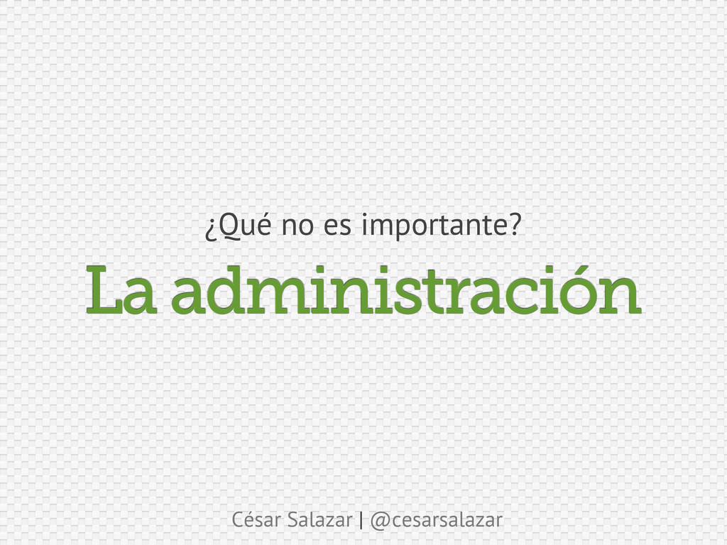 César Salazar | @cesarsalazar La administración...