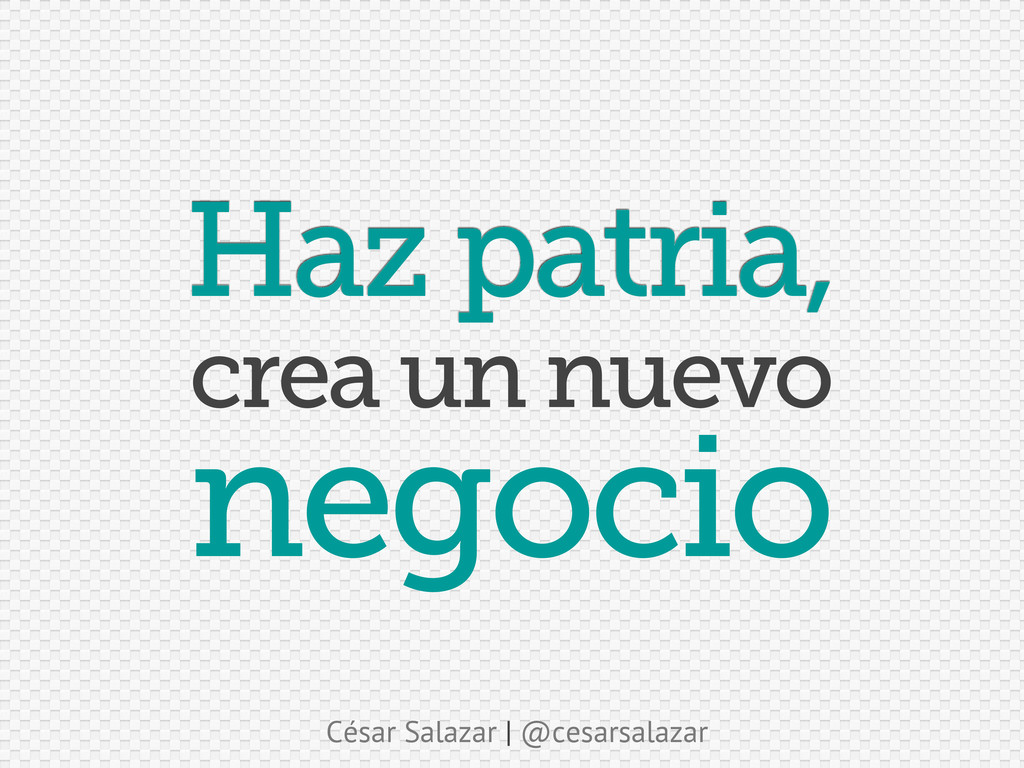César Salazar | @cesarsalazar Haz patria, negoc...