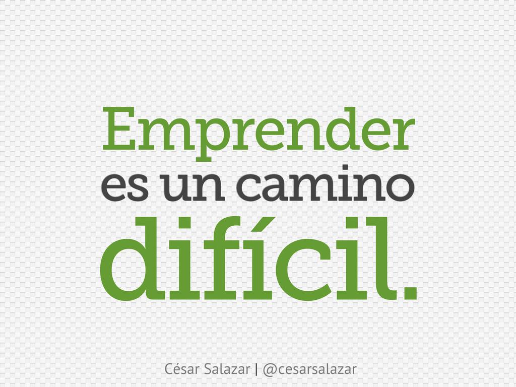 César Salazar | @cesarsalazar es un camino difí...