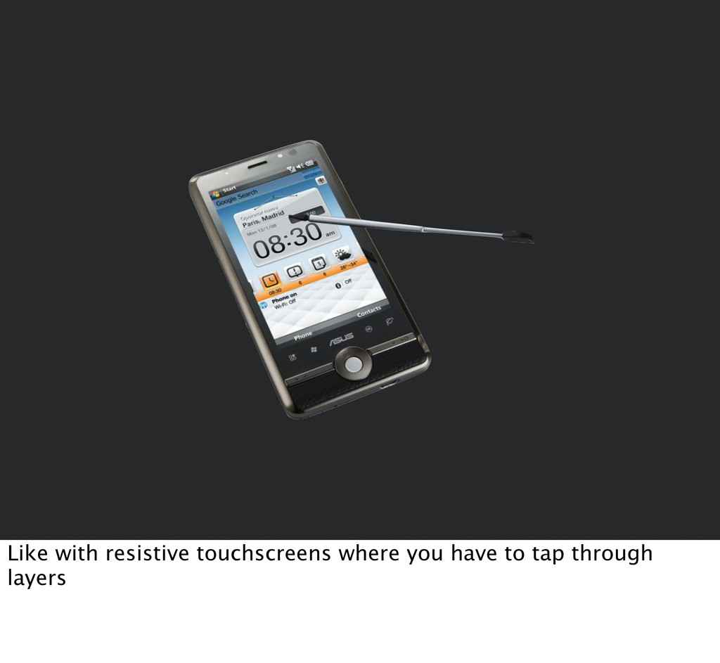 Like with resistive touchscreens where you have...