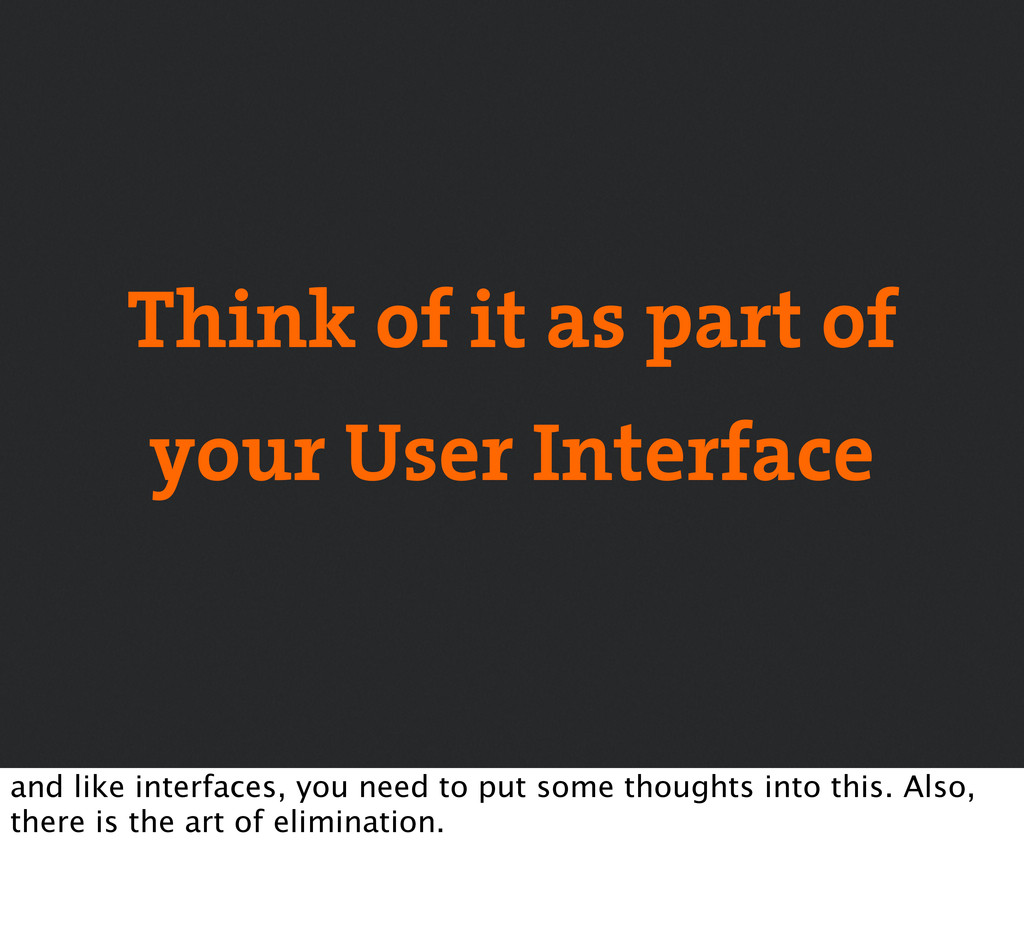Think of it as part of your User Interface and ...