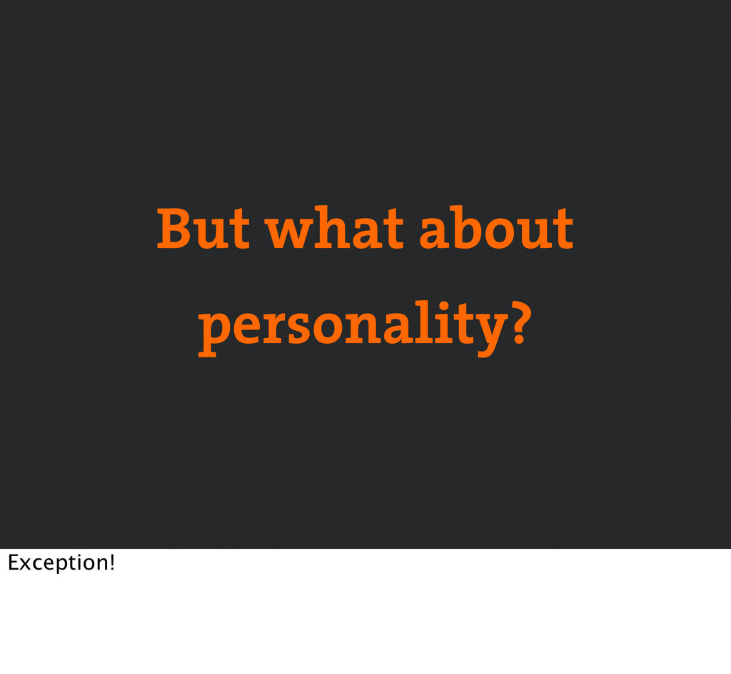 But what about personality? Exception!