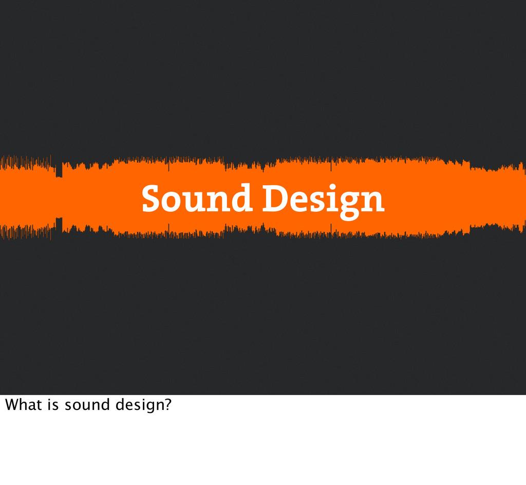 Sound Design What is sound design?
