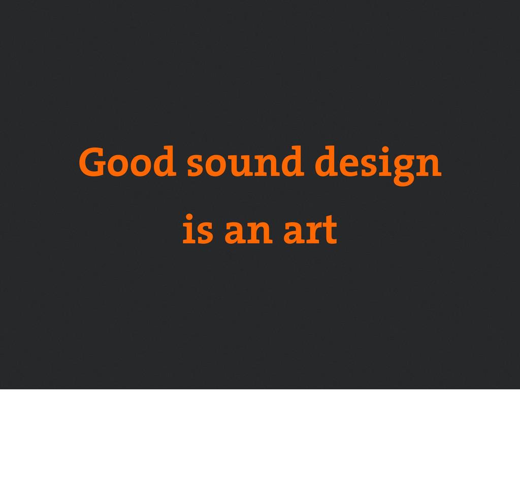 Good sound design is an art