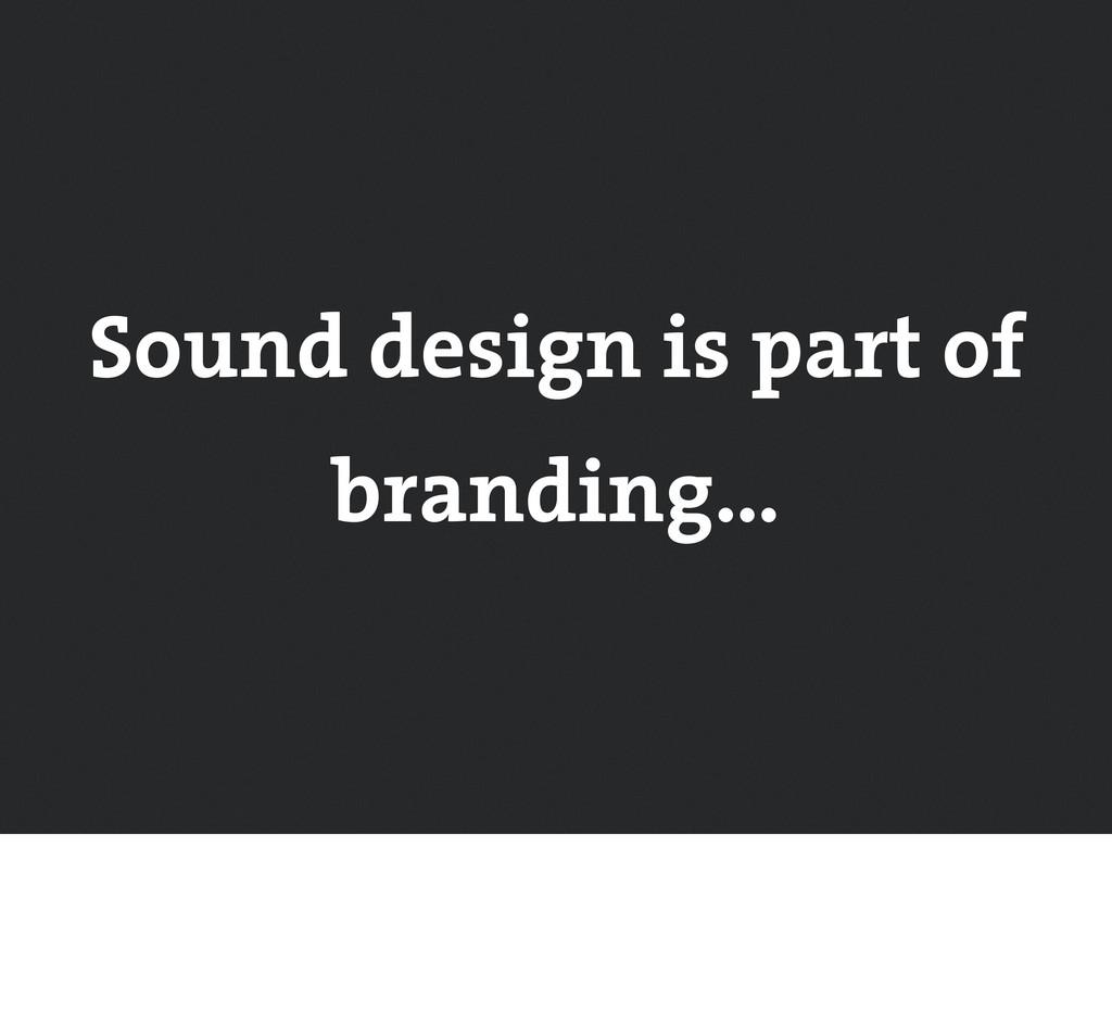Sound design is part of branding…
