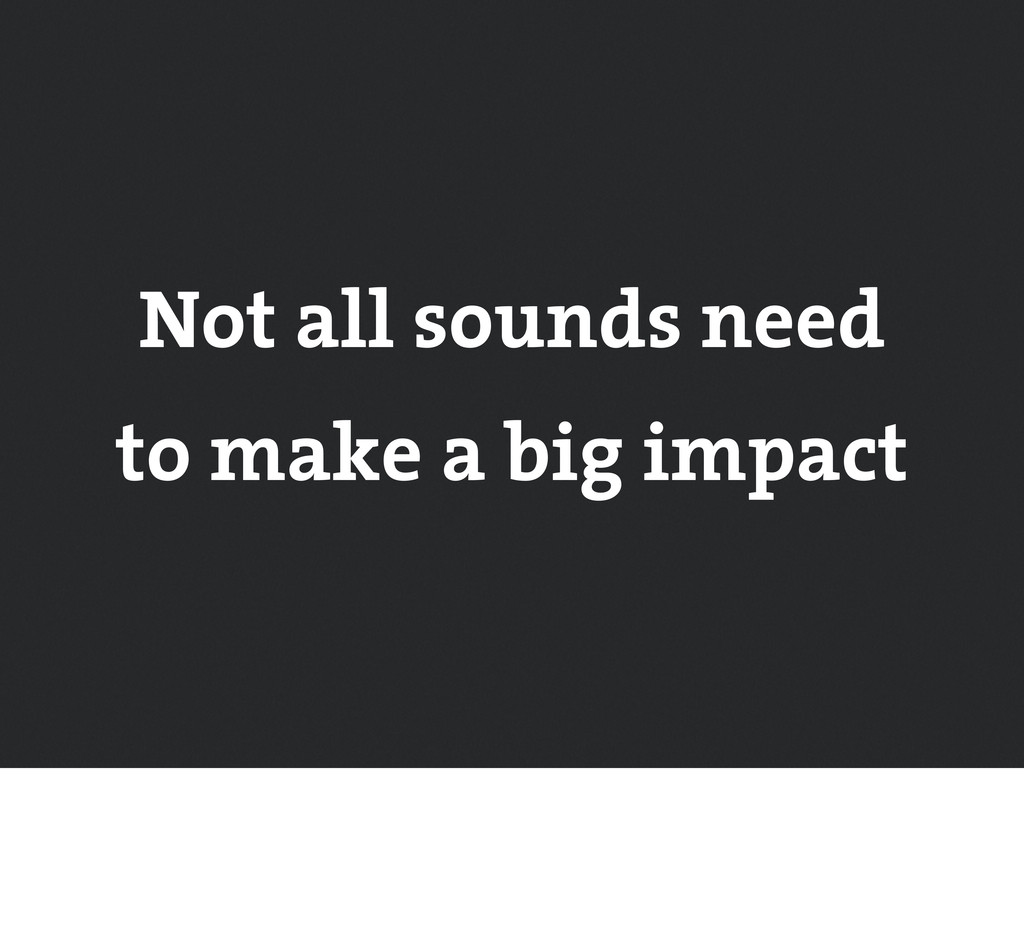 Not all sounds need to make a big impact