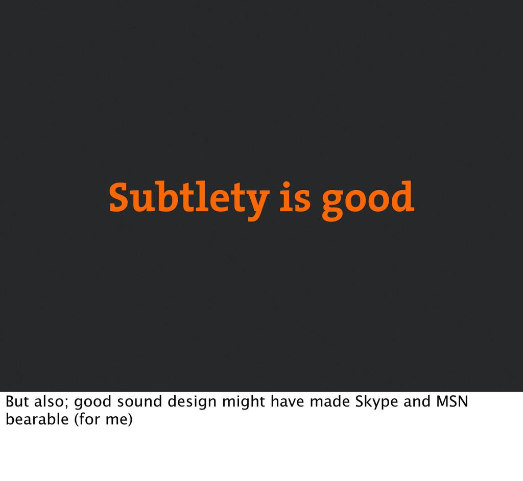 Subtlety is good But also; good sound design mi...