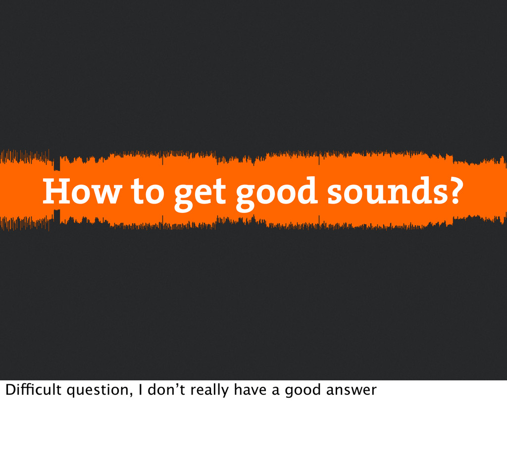 How to get good sounds? Difficult question, I d...