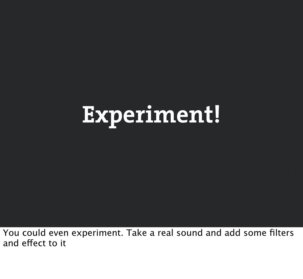 Experiment! You could even experiment. Take a r...