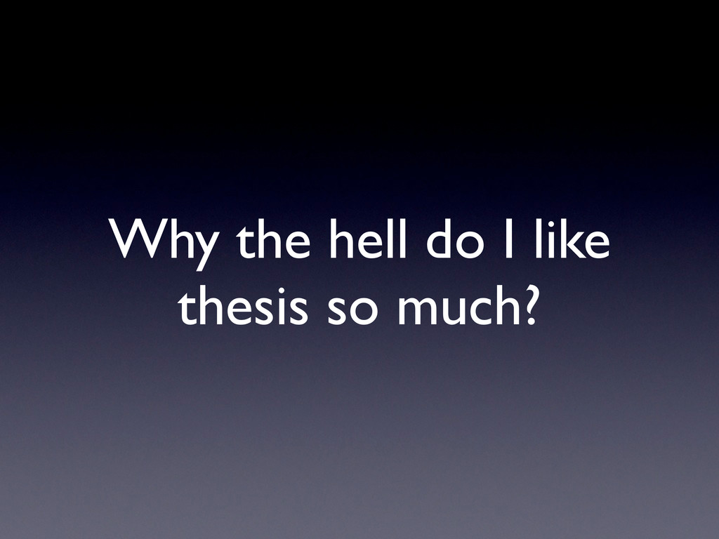Why the hell do I like thesis so much?
