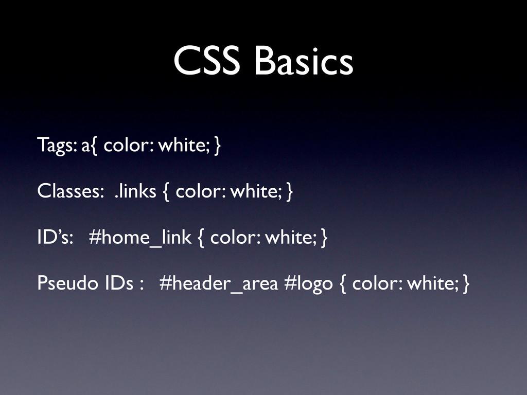 CSS Basics Tags: a{ color: white; } Classes: .l...