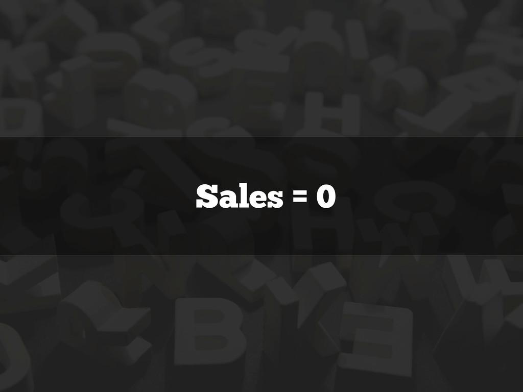 Sales = 0