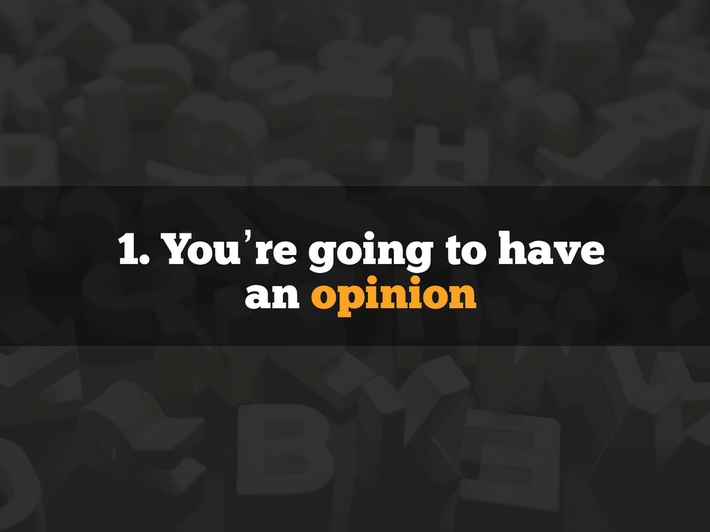 1. You're going to have an opinion