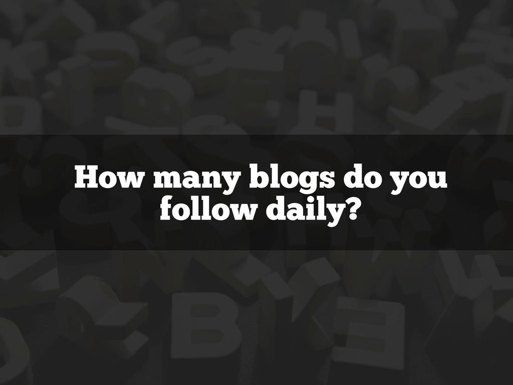How many blogs do you follow daily?
