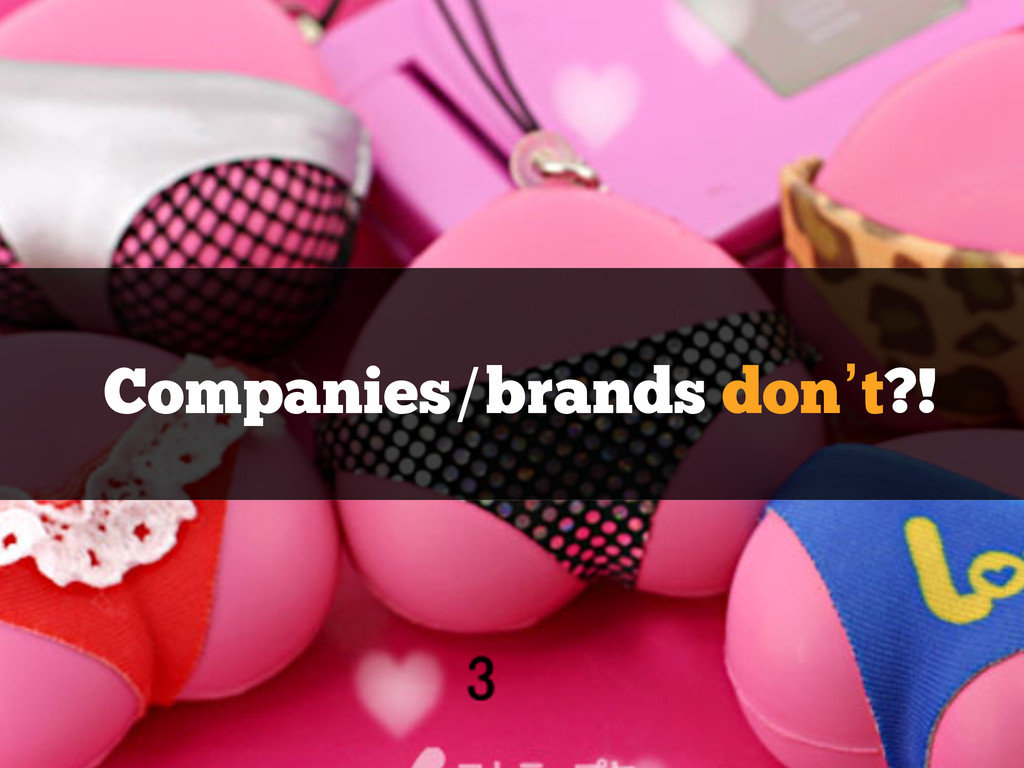 Companies/brands don't?!