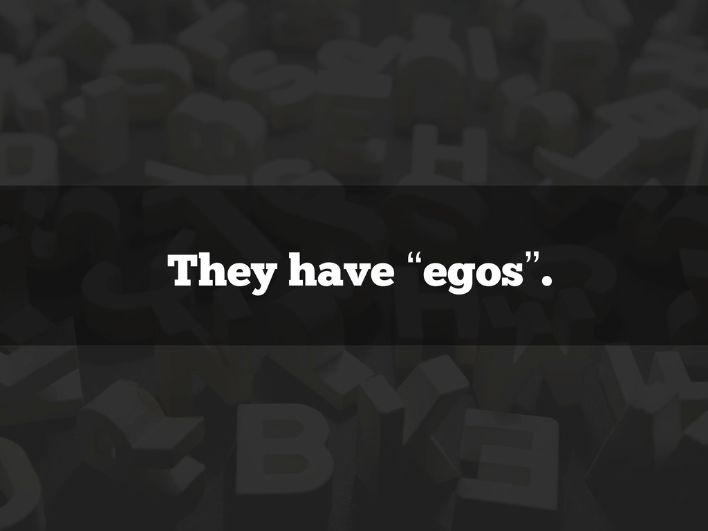 """They have """"egos""""."""