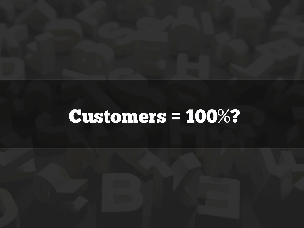 Customers = 100%?