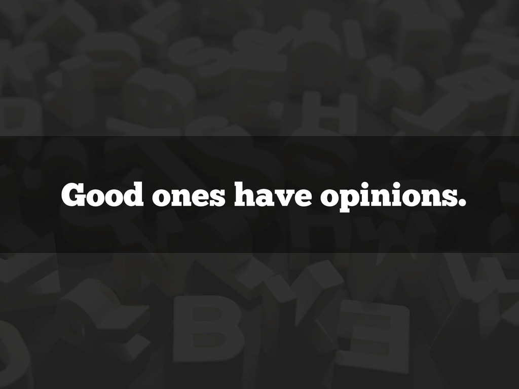 Good ones have opinions.