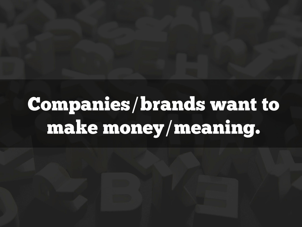 Companies/brands want to make money/meaning.
