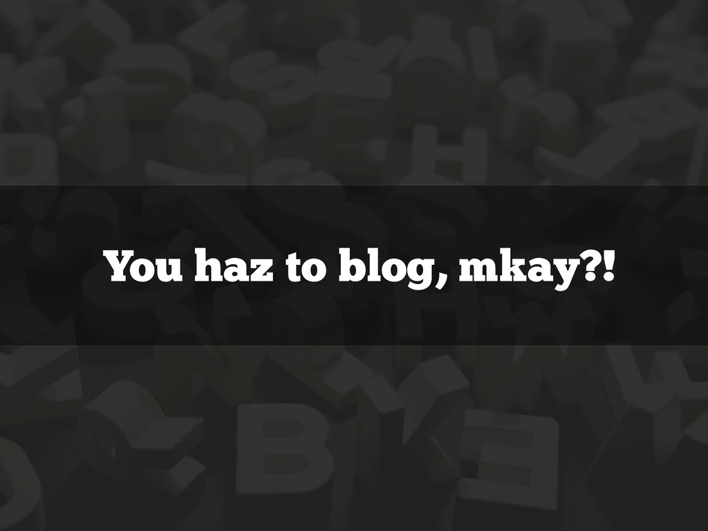 You haz to blog, mkay?!