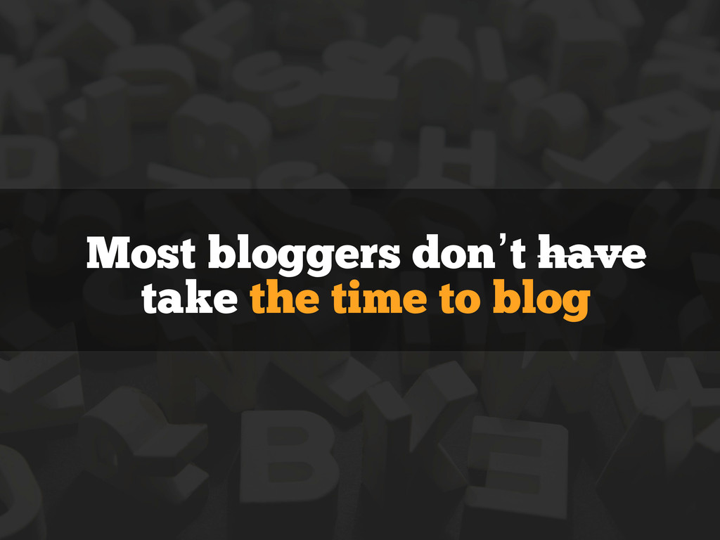 Most bloggers don't have take the time to blog