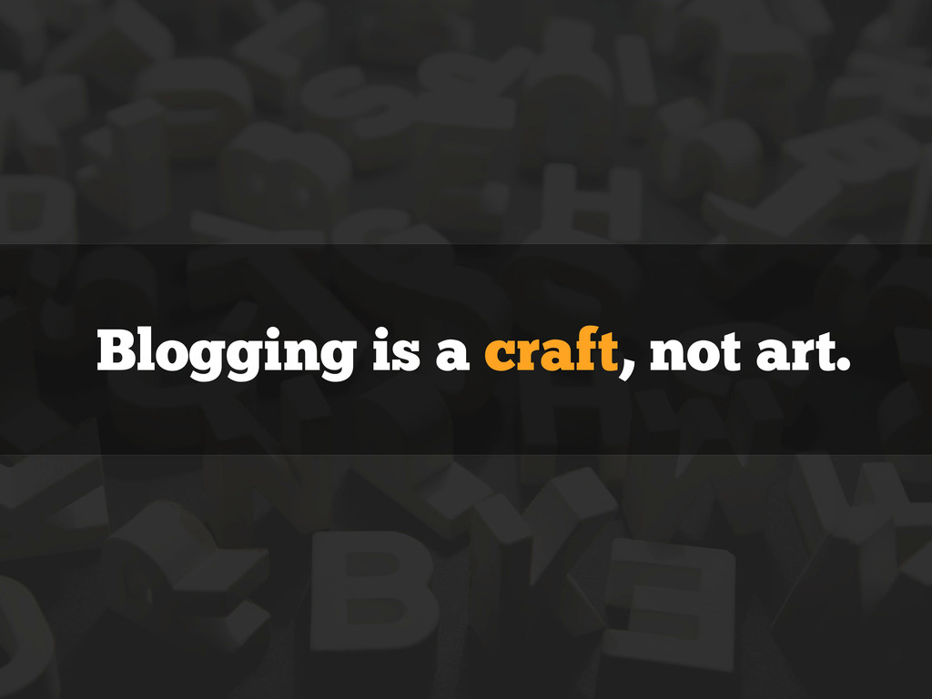Blogging is a craft, not art.