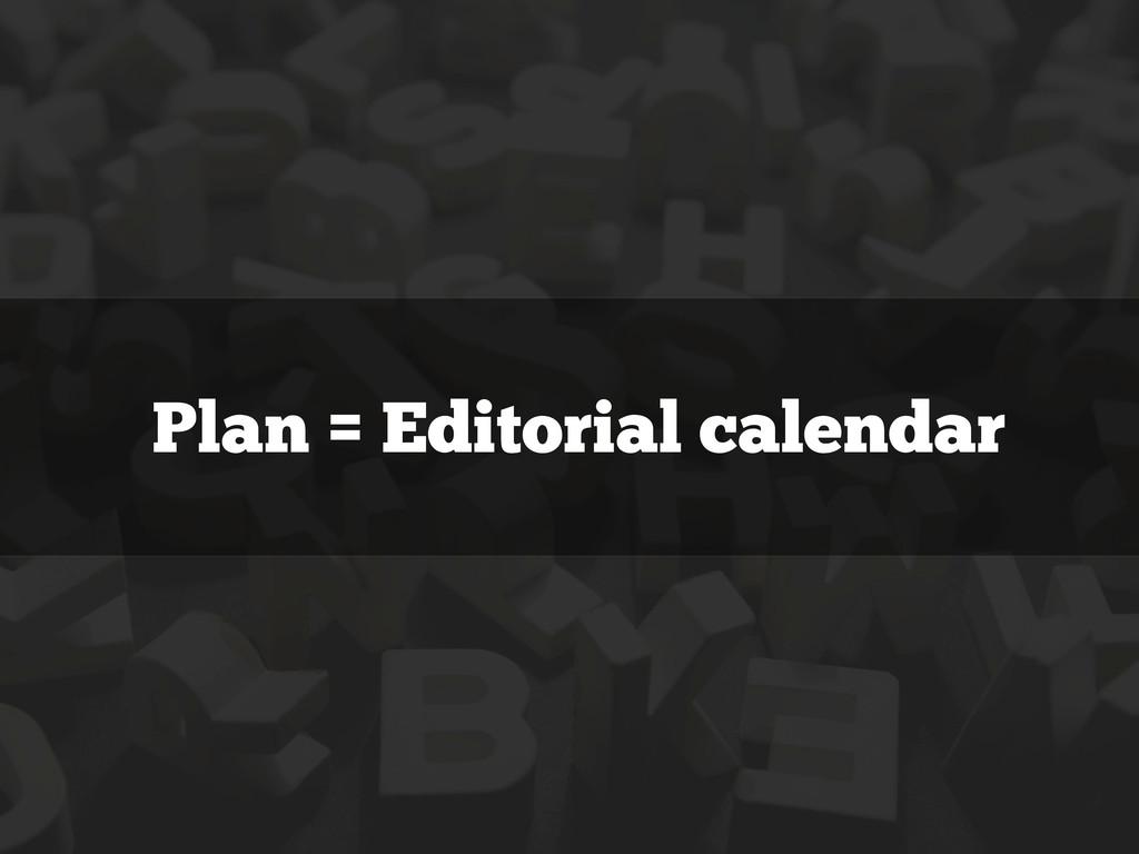Plan = Editorial calendar