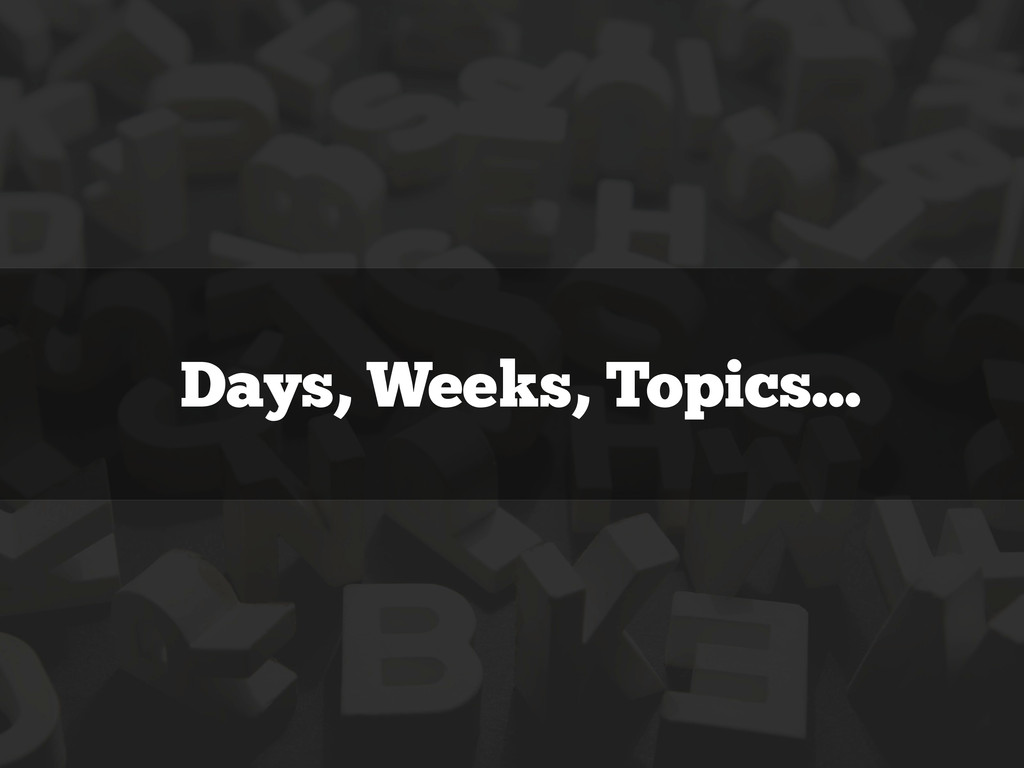 Days, Weeks, Topics...