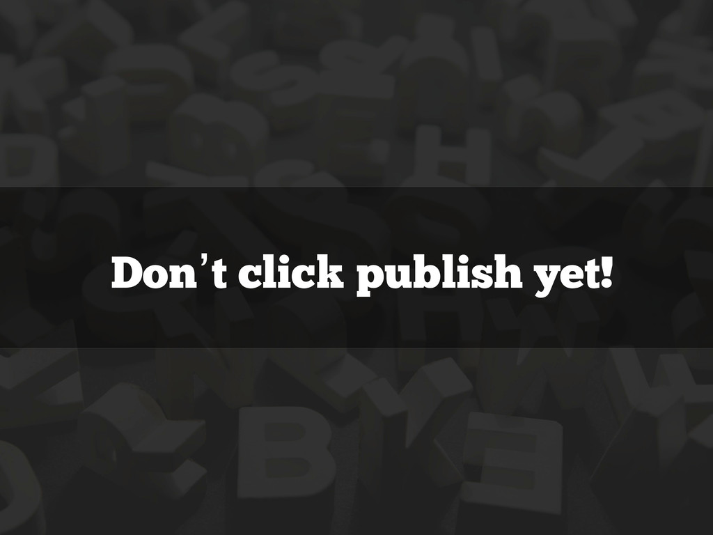 Don't click publish yet!