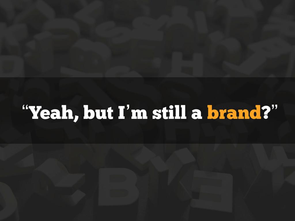 """""""Yeah, but I'm still a brand?"""""""