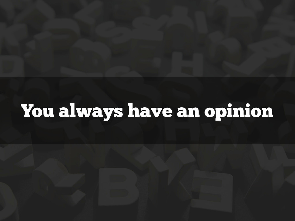 You always have an opinion