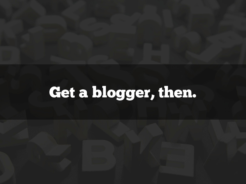 Get a blogger, then.