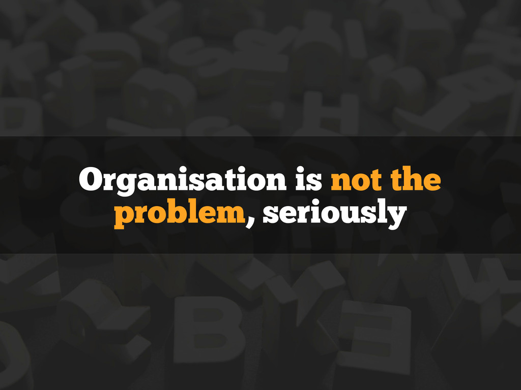 Organisation is not the problem, seriously