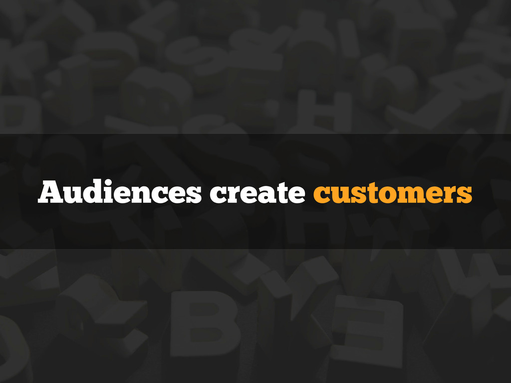 Audiences create customers