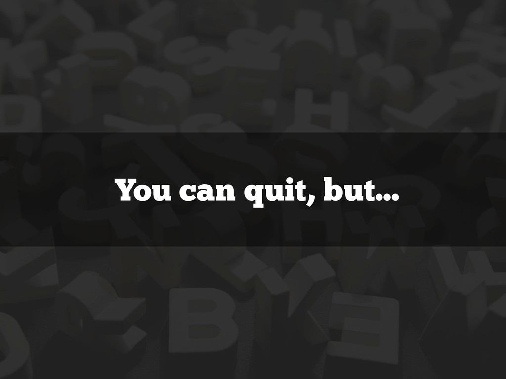 You can quit, but...