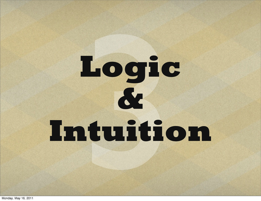 3 Logic & Intuition Monday, May 16, 2011