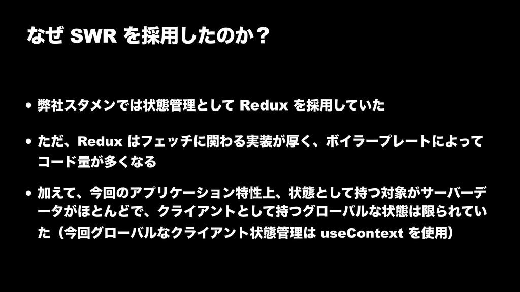 ͳͥ SWR Λ࠾༻ͨ͠ͷ͔ʁ • ฐࣾελϝϯͰঢ়ଶཧͱͯ͠ Redux Λ࠾༻͍ͯͨ͠...