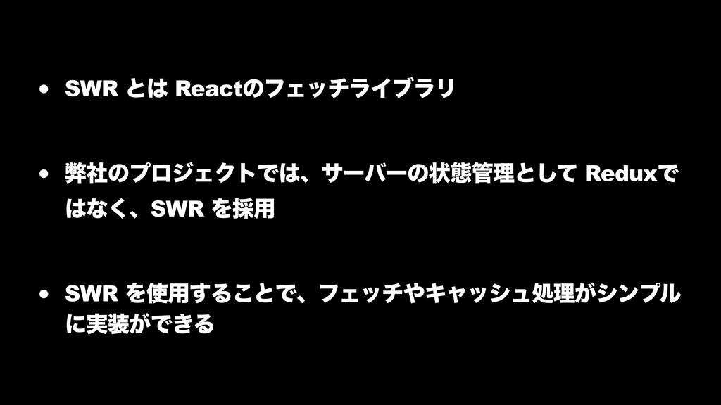 • SWR ͱ ReactͷϑΣονϥΠϒϥϦ • ฐࣾͷϓϩδΣΫτͰɺαʔόʔͷঢ়ଶ...