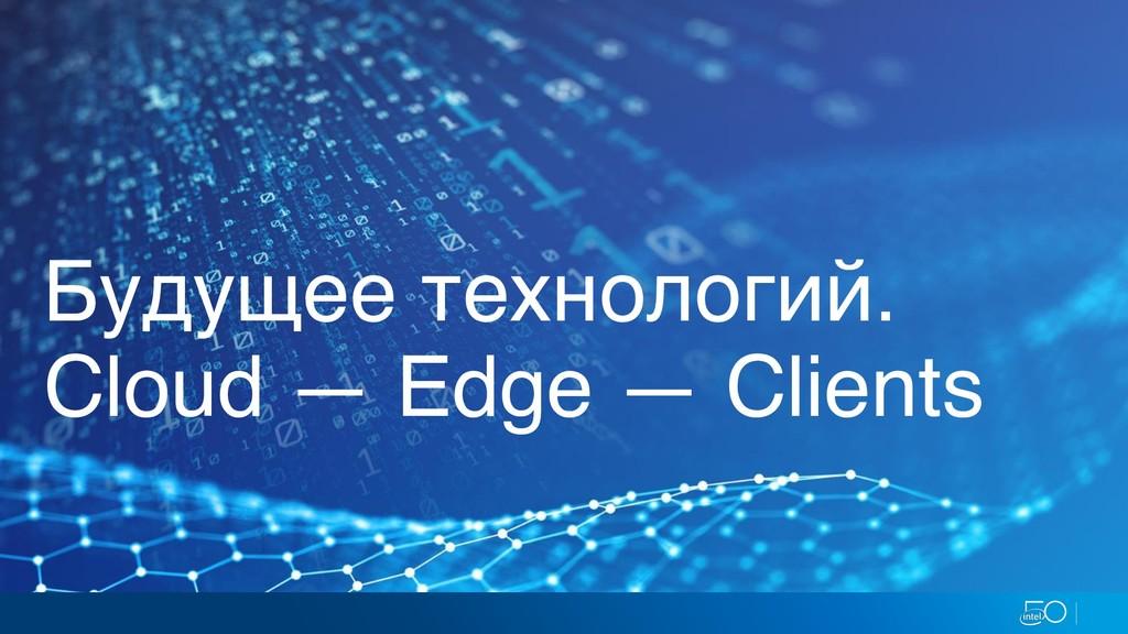 Будущее технологий. Cloud — Edge — Clients