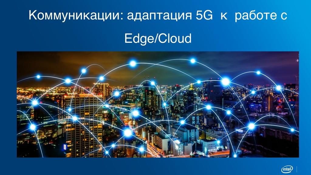 Коммуникации: адаптация 5G к работе с Edge/Cloud