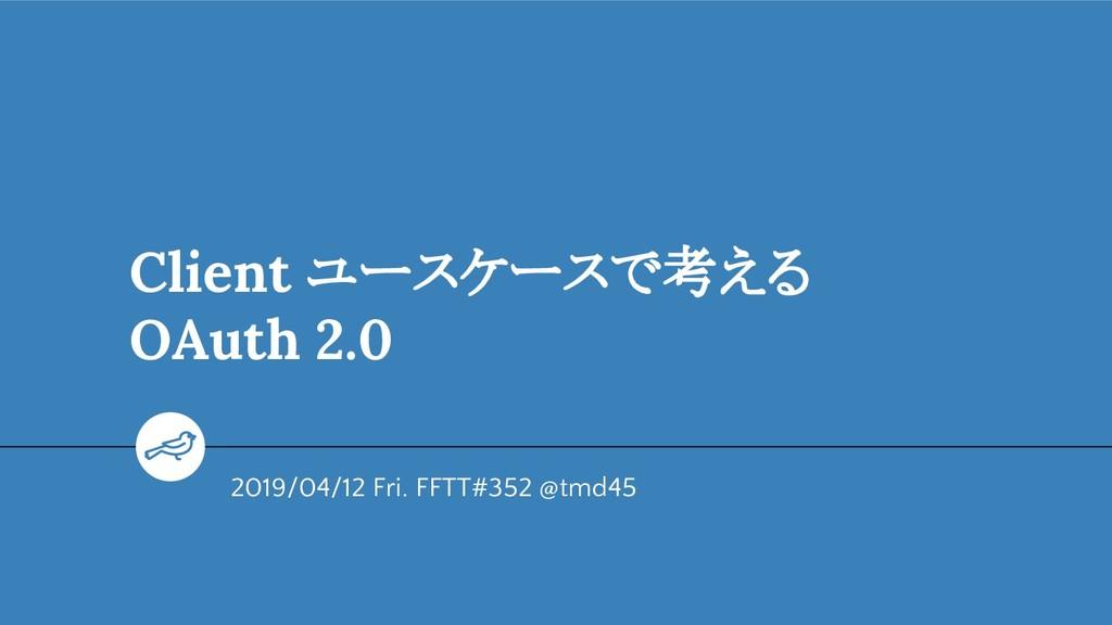 Client ユースケースで考える OAuth 2.0 2019/04/12 Fri. FFT...