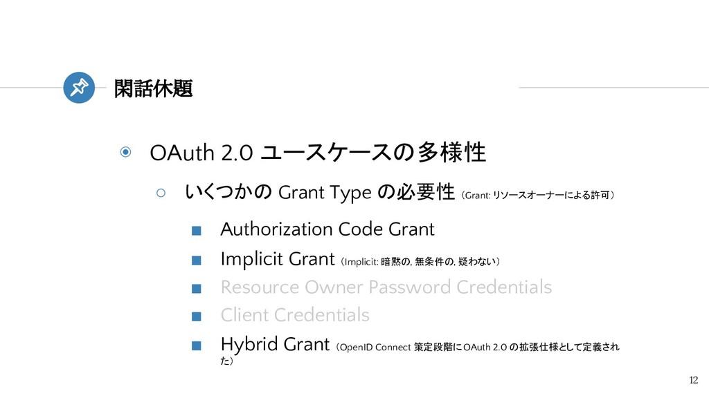 ◉ OAuth 2.0 ユースケースの多様性 ○ いくつかの Grant Type の必要性 ...